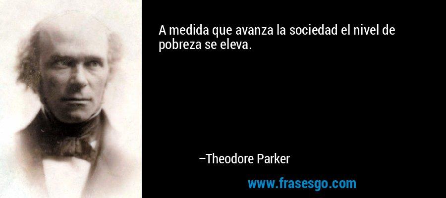 A medida que avanza la sociedad el nivel de pobreza se eleva. – Theodore Parker