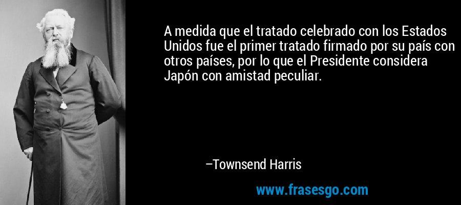 A medida que el tratado celebrado con los Estados Unidos fue el primer tratado firmado por su país con otros países, por lo que el Presidente considera Japón con amistad peculiar. – Townsend Harris