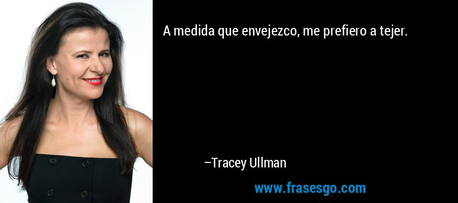 A medida que envejezco, me prefiero a tejer. – Tracey Ullman