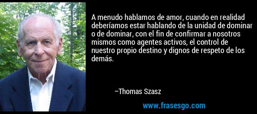 A menudo hablamos de amor, cuando en realidad deberíamos estar hablando de la unidad de dominar o de dominar, con el fin de confirmar a nosotros mismos como agentes activos, el control de nuestro propio destino y dignos de respeto de los demás. – Thomas Szasz
