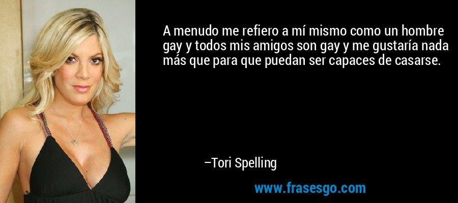 A menudo me refiero a mí mismo como un hombre gay y todos mis amigos son gay y me gustaría nada más que para que puedan ser capaces de casarse. – Tori Spelling