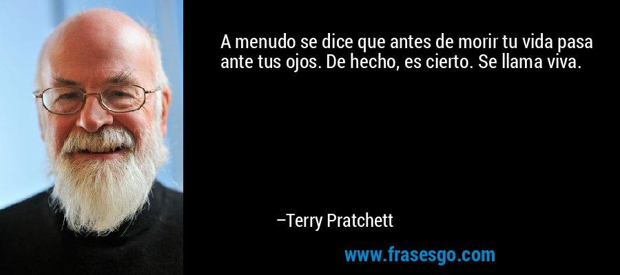 A menudo se dice que antes de morir tu vida pasa ante tus ojos. De hecho, es cierto. Se llama viva. – Terry Pratchett
