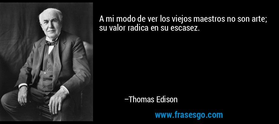 A mi modo de ver los viejos maestros no son arte; su valor radica en su escasez. – Thomas Edison
