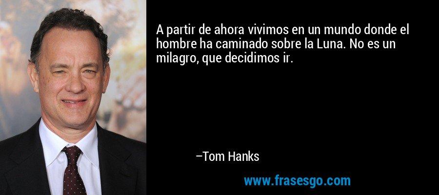 A partir de ahora vivimos en un mundo donde el hombre ha caminado sobre la Luna. No es un milagro, que decidimos ir. – Tom Hanks