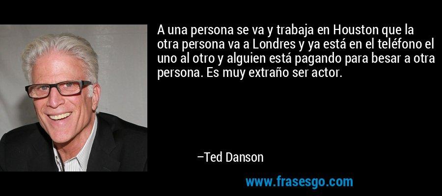 A una persona se va y trabaja en Houston que la otra persona va a Londres y ya está en el teléfono el uno al otro y alguien está pagando para besar a otra persona. Es muy extraño ser actor. – Ted Danson