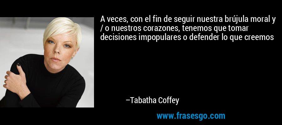 A veces, con el fin de seguir nuestra brújula moral y / o nuestros corazones, tenemos que tomar decisiones impopulares o defender lo que creemos – Tabatha Coffey