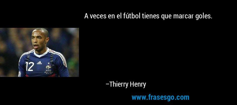 A veces en el fútbol tienes que marcar goles. – Thierry Henry