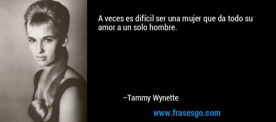 A veces es difícil ser una mujer que da todo su amor a un solo hombre. – Tammy Wynette