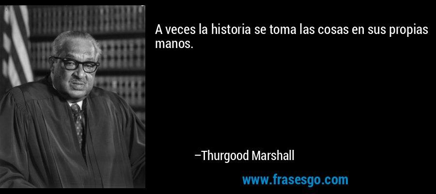 A veces la historia se toma las cosas en sus propias manos. – Thurgood Marshall