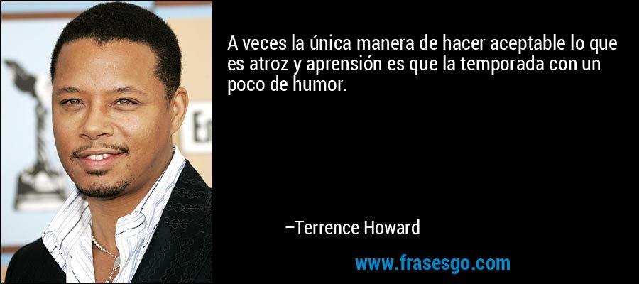 A veces la única manera de hacer aceptable lo que es atroz y aprensión es que la temporada con un poco de humor. – Terrence Howard
