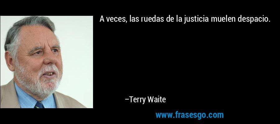 A veces, las ruedas de la justicia muelen despacio. – Terry Waite