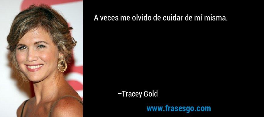 A veces me olvido de cuidar de mí misma. – Tracey Gold