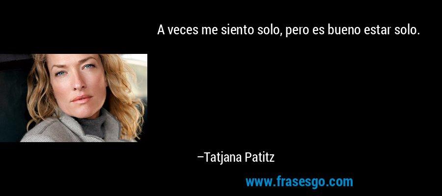 A veces me siento solo, pero es bueno estar solo. – Tatjana Patitz