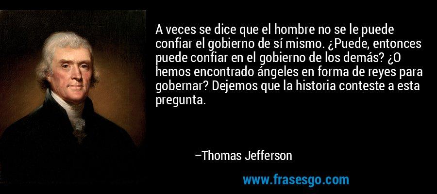 A veces se dice que el hombre no se le puede confiar el gobierno de sí mismo. ¿Puede, entonces puede confiar en el gobierno de los demás? ¿O hemos encontrado ángeles en forma de reyes para gobernar? Dejemos que la historia conteste a esta pregunta. – Thomas Jefferson