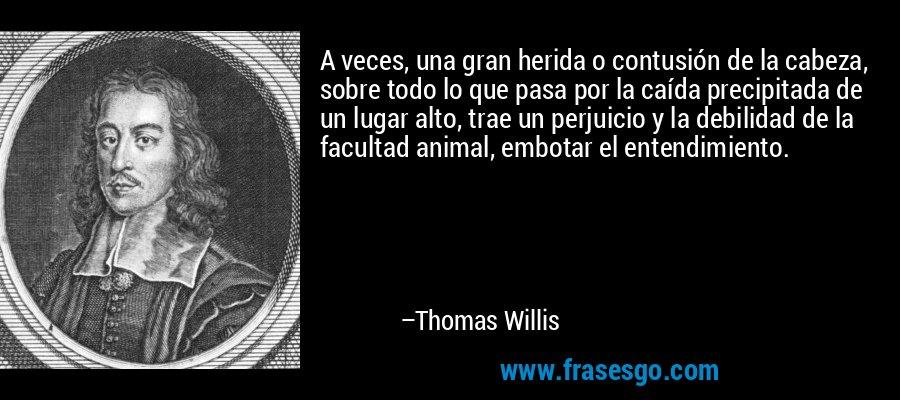 A veces, una gran herida o contusión de la cabeza, sobre todo lo que pasa por la caída precipitada de un lugar alto, trae un perjuicio y la debilidad de la facultad animal, embotar el entendimiento. – Thomas Willis