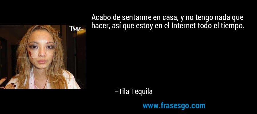Acabo de sentarme en casa, y no tengo nada que hacer, así que estoy en el Internet todo el tiempo. – Tila Tequila