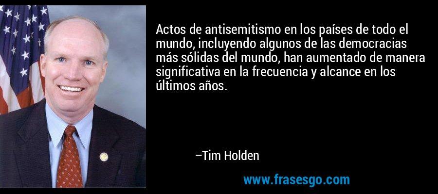 Actos de antisemitismo en los países de todo el mundo, incluyendo algunos de las democracias más sólidas del mundo, han aumentado de manera significativa en la frecuencia y alcance en los últimos años. – Tim Holden