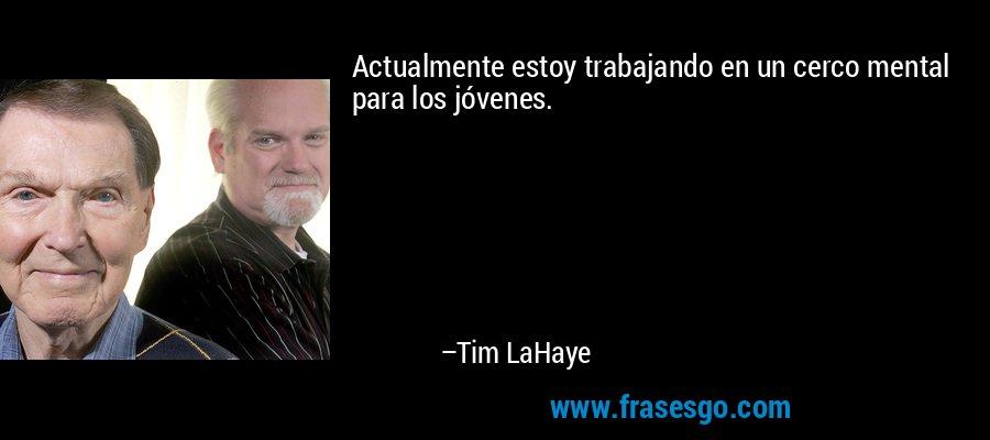 Actualmente estoy trabajando en un cerco mental para los jóvenes. – Tim LaHaye