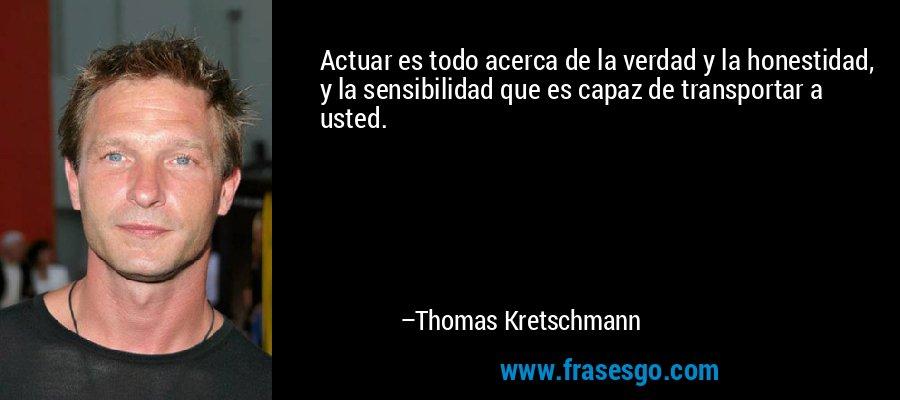 Actuar es todo acerca de la verdad y la honestidad, y la sensibilidad que es capaz de transportar a usted. – Thomas Kretschmann