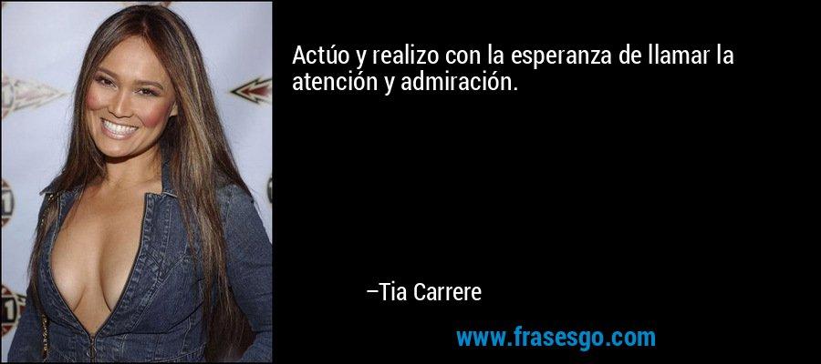 Actúo y realizo con la esperanza de llamar la atención y admiración. – Tia Carrere