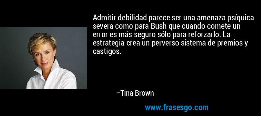 Admitir debilidad parece ser una amenaza psíquica severa como para Bush que cuando comete un error es más seguro sólo para reforzarlo. La estrategia crea un perverso sistema de premios y castigos. – Tina Brown