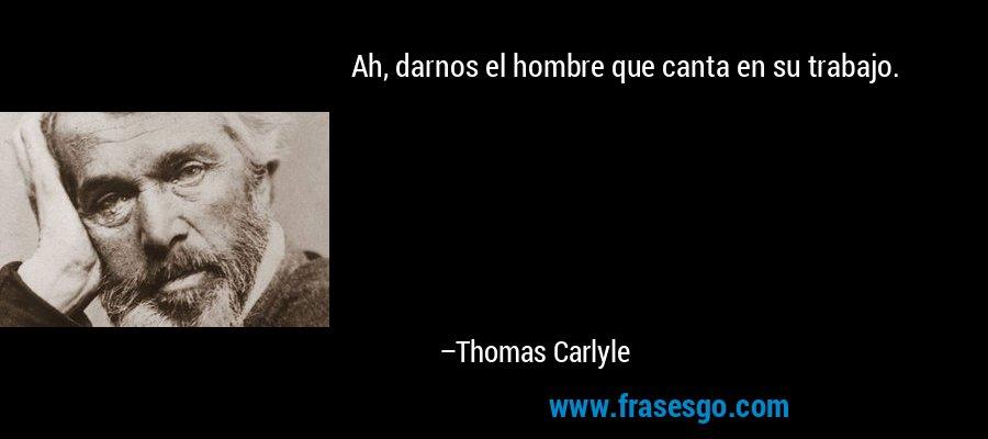 Ah, darnos el hombre que canta en su trabajo. – Thomas Carlyle
