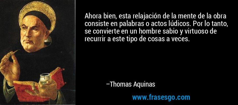 Ahora bien, esta relajación de la mente de la obra consiste en palabras o actos lúdicos. Por lo tanto, se convierte en un hombre sabio y virtuoso de recurrir a este tipo de cosas a veces. – Thomas Aquinas