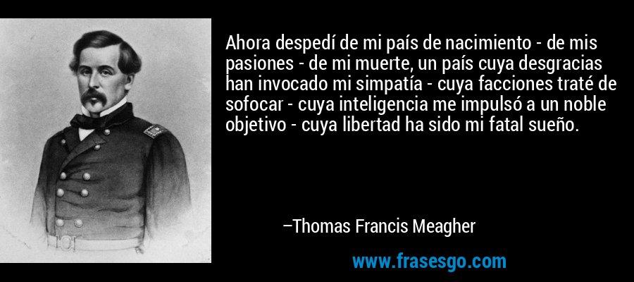 Ahora despedí de mi país de nacimiento - de mis pasiones - de mi muerte, un país cuya desgracias han invocado mi simpatía - cuya facciones traté de sofocar - cuya inteligencia me impulsó a un noble objetivo - cuya libertad ha sido mi fatal sueño. – Thomas Francis Meagher