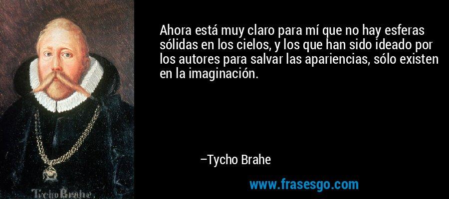 Ahora está muy claro para mí que no hay esferas sólidas en los cielos, y los que han sido ideado por los autores para salvar las apariencias, sólo existen en la imaginación. – Tycho Brahe