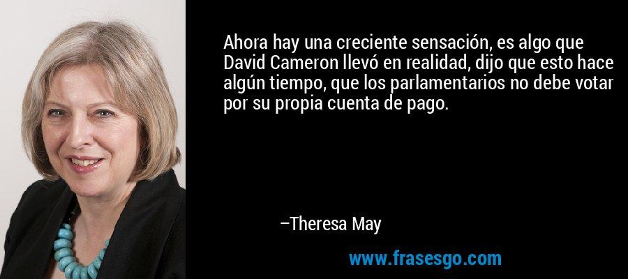 Ahora hay una creciente sensación, es algo que David Cameron llevó en realidad, dijo que esto hace algún tiempo, que los parlamentarios no debe votar por su propia cuenta de pago. – Theresa May