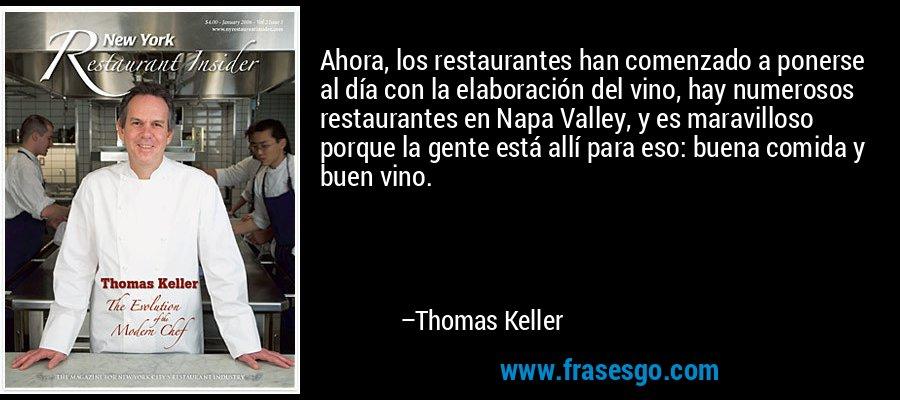 Ahora, los restaurantes han comenzado a ponerse al día con la elaboración del vino, hay numerosos restaurantes en Napa Valley, y es maravilloso porque la gente está allí para eso: buena comida y buen vino. – Thomas Keller