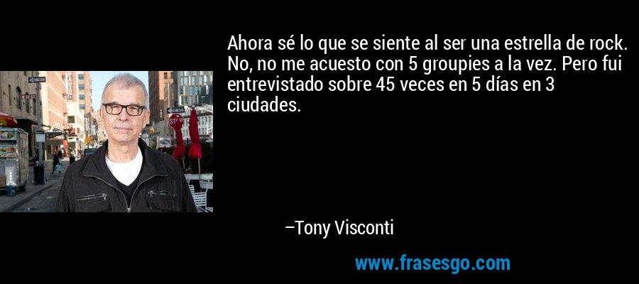 Ahora sé lo que se siente al ser una estrella de rock. No, no me acuesto con 5 groupies a la vez. Pero fui entrevistado sobre 45 veces en 5 días en 3 ciudades. – Tony Visconti