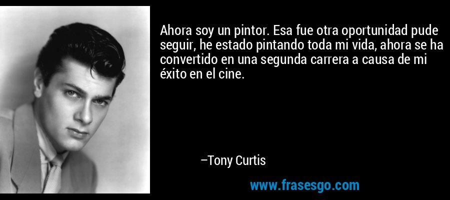 Ahora soy un pintor. Esa fue otra oportunidad pude seguir, he estado pintando toda mi vida, ahora se ha convertido en una segunda carrera a causa de mi éxito en el cine. – Tony Curtis
