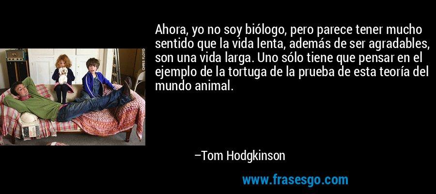 Ahora, yo no soy biólogo, pero parece tener mucho sentido que la vida lenta, además de ser agradables, son una vida larga. Uno sólo tiene que pensar en el ejemplo de la tortuga de la prueba de esta teoría del mundo animal. – Tom Hodgkinson