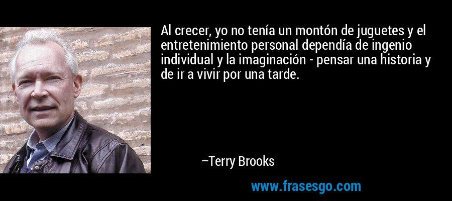 Al crecer, yo no tenía un montón de juguetes y el entretenimiento personal dependía de ingenio individual y la imaginación - pensar una historia y de ir a vivir por una tarde. – Terry Brooks