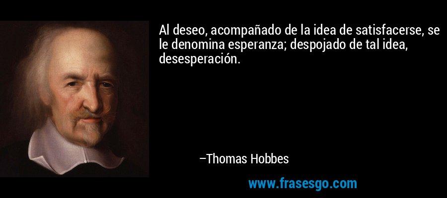 Al deseo, acompañado de la idea de satisfacerse, se le denomina esperanza; despojado de tal idea, desesperación. – Thomas Hobbes