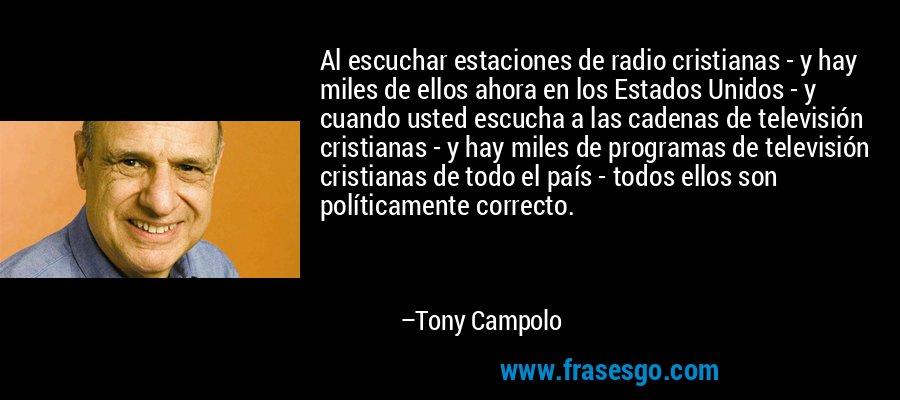 Al escuchar estaciones de radio cristianas - y hay miles de ellos ahora en los Estados Unidos - y cuando usted escucha a las cadenas de televisión cristianas - y hay miles de programas de televisión cristianas de todo el país - todos ellos son políticamente correcto. – Tony Campolo