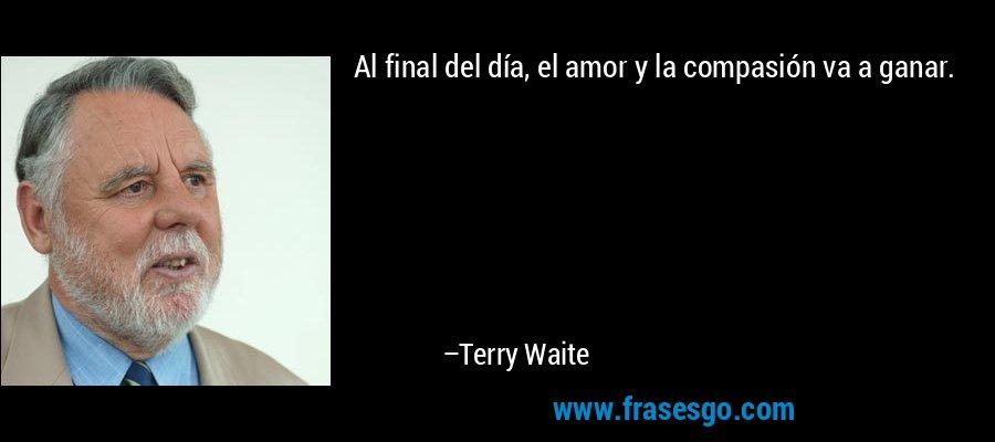 Al final del día, el amor y la compasión va a ganar. – Terry Waite
