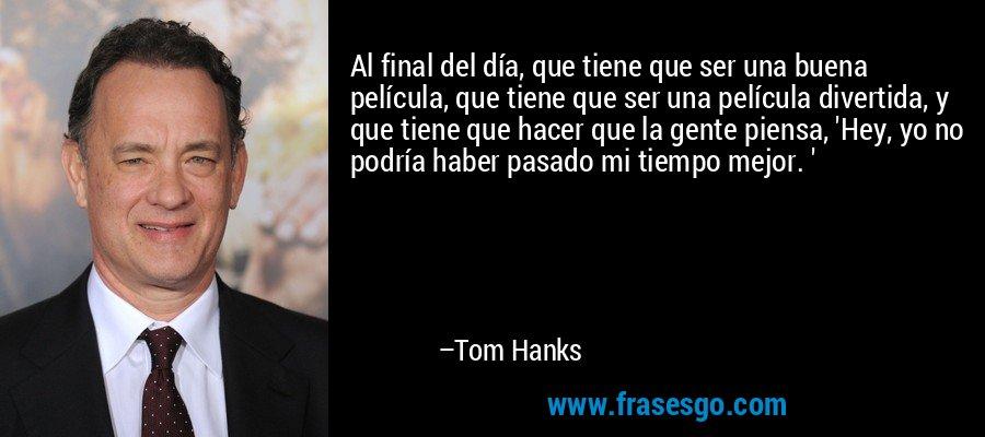 Al final del día, que tiene que ser una buena película, que tiene que ser una película divertida, y que tiene que hacer que la gente piensa, 'Hey, yo no podría haber pasado mi tiempo mejor. ' – Tom Hanks