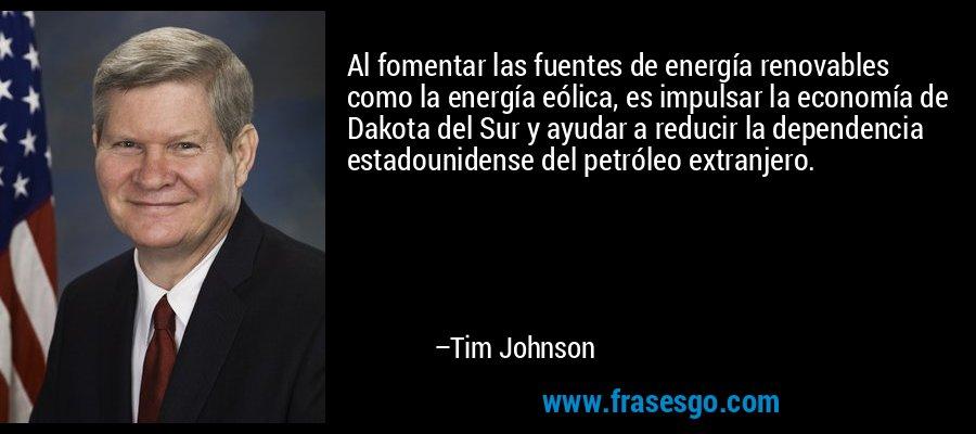 Al fomentar las fuentes de energía renovables como la energía eólica, es impulsar la economía de Dakota del Sur y ayudar a reducir la dependencia estadounidense del petróleo extranjero. – Tim Johnson