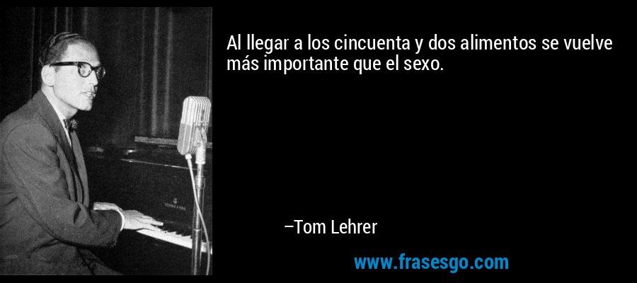 Al llegar a los cincuenta y dos alimentos se vuelve más importante que el sexo. – Tom Lehrer
