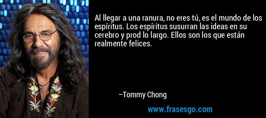 Al llegar a una ranura, no eres tú, es el mundo de los espíritus. Los espíritus susurran las ideas en su cerebro y prod lo largo. Ellos son los que están realmente felices. – Tommy Chong