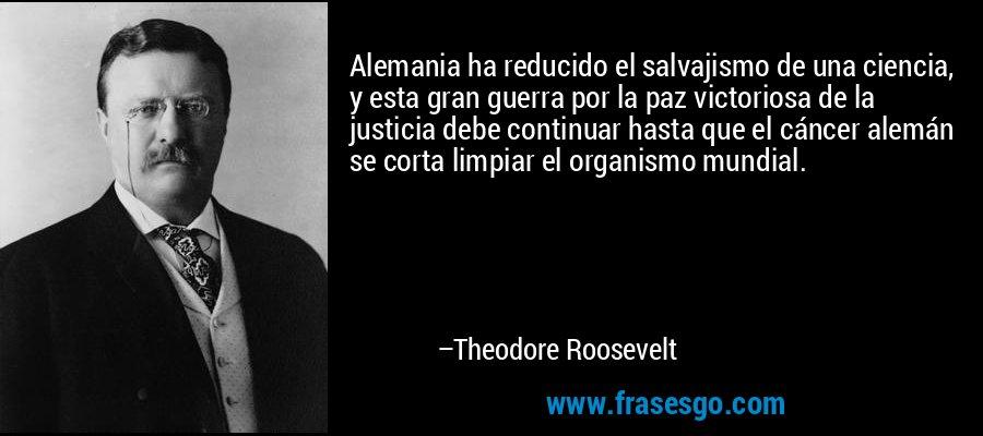 Alemania ha reducido el salvajismo de una ciencia, y esta gran guerra por la paz victoriosa de la justicia debe continuar hasta que el cáncer alemán se corta limpiar el organismo mundial. – Theodore Roosevelt