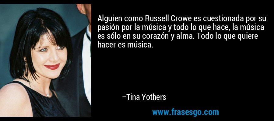 Alguien como Russell Crowe es cuestionada por su pasión por la música y todo lo que hace, la música es sólo en su corazón y alma. Todo lo que quiere hacer es música. – Tina Yothers