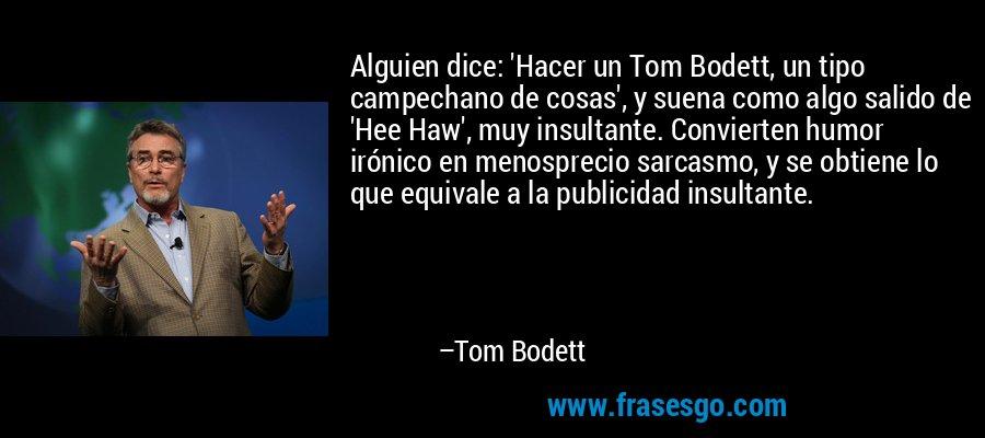 Alguien dice: 'Hacer un Tom Bodett, un tipo campechano de cosas', y suena como algo salido de 'Hee Haw', muy insultante. Convierten humor irónico en menosprecio sarcasmo, y se obtiene lo que equivale a la publicidad insultante. – Tom Bodett