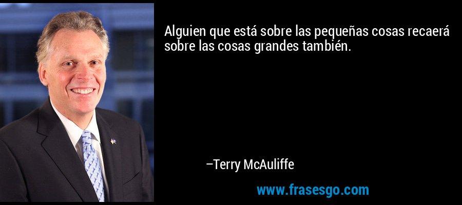 Alguien que está sobre las pequeñas cosas recaerá sobre las cosas grandes también. – Terry McAuliffe
