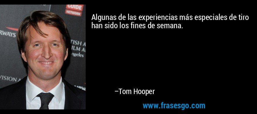 Algunas de las experiencias más especiales de tiro han sido los fines de semana. – Tom Hooper