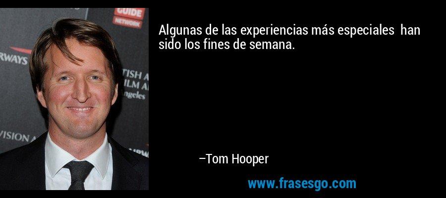 Algunas de las experiencias más especiales  han sido los fines de semana. – Tom Hooper
