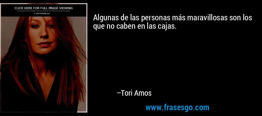 Algunas de las personas más maravillosas son los que no caben en las cajas. – Tori Amos