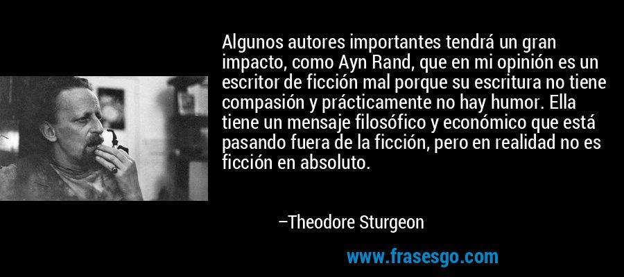 Algunos autores importantes tendrá un gran impacto, como Ayn Rand, que en mi opinión es un escritor de ficción mal porque su escritura no tiene compasión y prácticamente no hay humor. Ella tiene un mensaje filosófico y económico que está pasando fuera de la ficción, pero en realidad no es ficción en absoluto. – Theodore Sturgeon